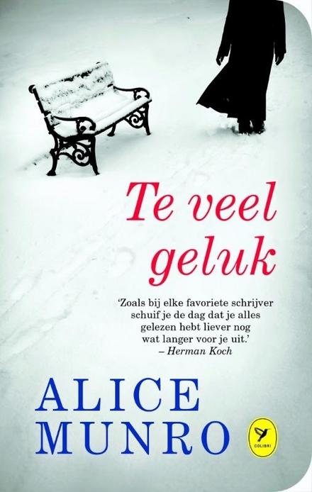 Te veel geluk : verhalen - Alice Munro (Nobelprijs 2013) schrijft verhalen over het leven, in wreedheid en in mildheid