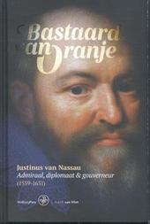 Bastaard van Oranje : Justinus van Nassau : admiraal, diplomaat & gouverneur (1559-1631)
