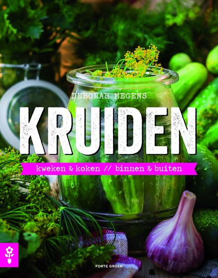 Kruiden : kweken & koken, binnen & buiten
