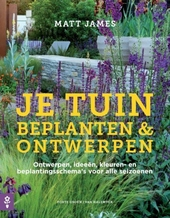 Je tuin beplanten & ontwerpen : ontwerpen, ideeën, kleuren- en beplantingsschema's voor alle seizoenen