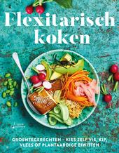 Flexitarisch koken : groentegerechten-kies zelf vis, kip, vlees of plantaardige eiwitten