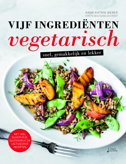 Vijf ingrediënten vegetarisch : snel, gemakkelijk en lekker