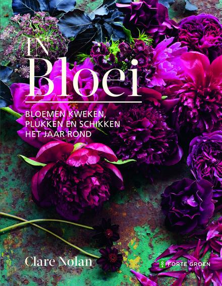 In bloei : bloemen kweken, plukken en schikken het jaar rond