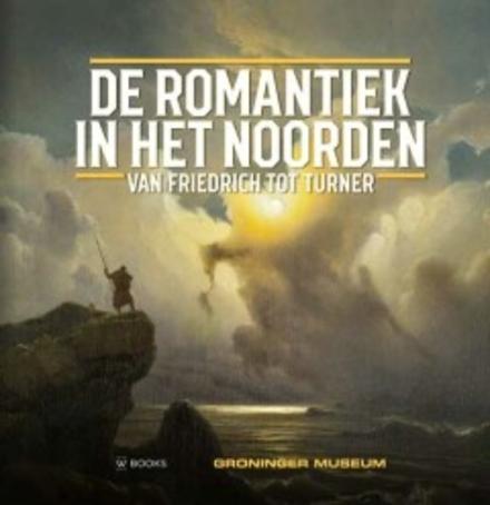 De romantiek in het Noorden : van Friedrich tot Turner