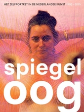 Spiegeloog : het zelfportret in de Nederlandse kunst 1900-2015
