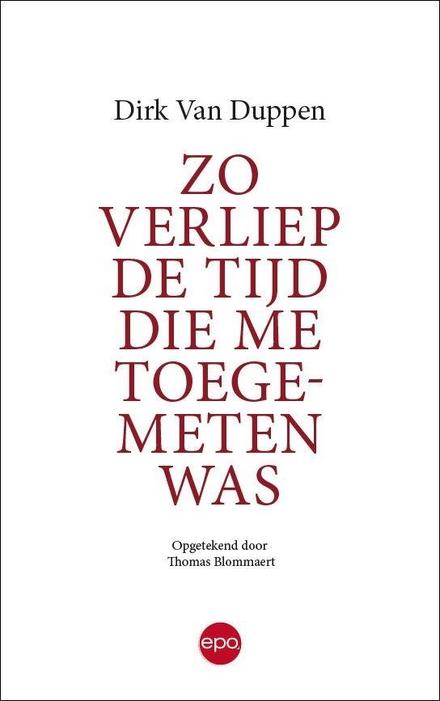 Zo verliep de tijd die me toegemeten was / Dirk Van Duppen ; opgetekend door Thomas Blommaert - Ode aan de liefde.  Aan de kracht van de liefde.