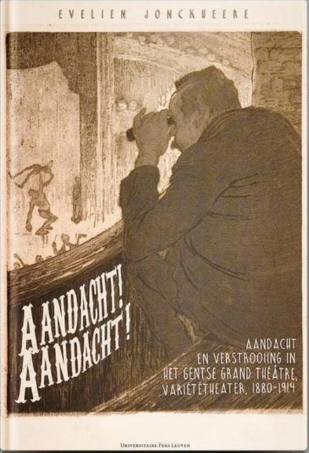 Aandacht! Aandacht! : aandacht en verstrooiing in het Gentse Grand Théâtre, Café-concert en Variététheater, 1880-1914