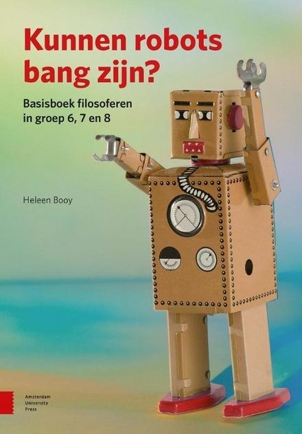 Kunnen robots bang zijn? : basisboek filosoferen in groep 6, 7 en 8