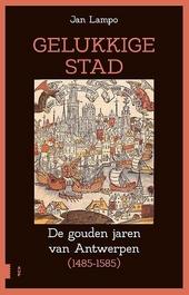 Gelukkige stad : de gouden jaren van Antwerpen (1485-1585)