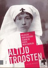 Altijd troosten : Belgische verpleegsters tijdens de Eerste Wereldoorlog