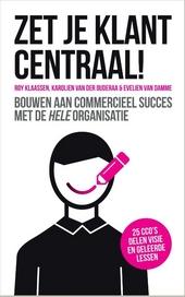 Zet je klant centraal! : bouwen aan commercieel succes met de hele organisatie