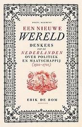 Een nieuwe wereld : denkers uit de Nederlanden over politiek en maatschappij 1500-1700