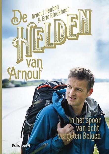 De helden van Arnout : in het spoor van acht vergeten Belgen