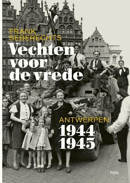 Vechten voor de vrede : Antwerpen 1944-1945