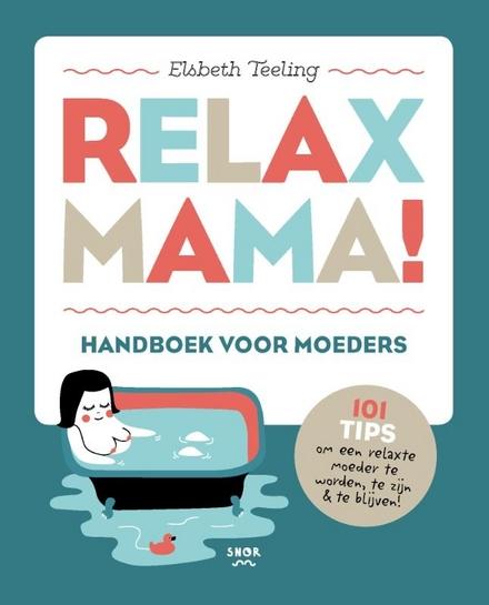 Relax mama! : handboek voor moeders : 101 tips om een relaxte moeder te worden, te zijn & te blijven