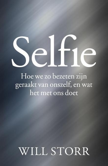 Selfie : hoe we zo bezeten zijn geraakt van onszelf, en wat het met ons doet