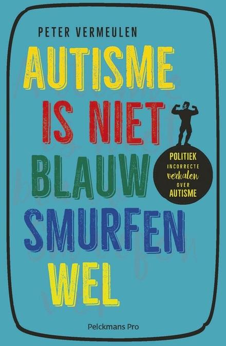 Autisme is niet blauw, smurfen wel : politiek incorrecte verhalen over autisme