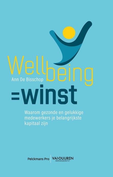 Wellbeing=winst : waarom gezonde en gelukkige medewerkers je belangrijkste kapitaal zijn