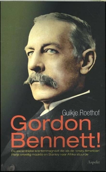 Gordon Bennett! : de excentrieke krantenmagnaat die als 'crazy American' Parijs onveilig maakte en Stanley naar Afrika stuurde