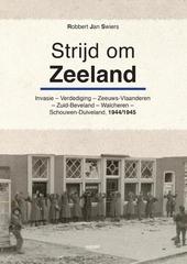 Strijd om Zeeland : invasie, verdediging, voorspel, Zeeuws-Vlaanderen, Zuid-Beveland, Walcheren 1944