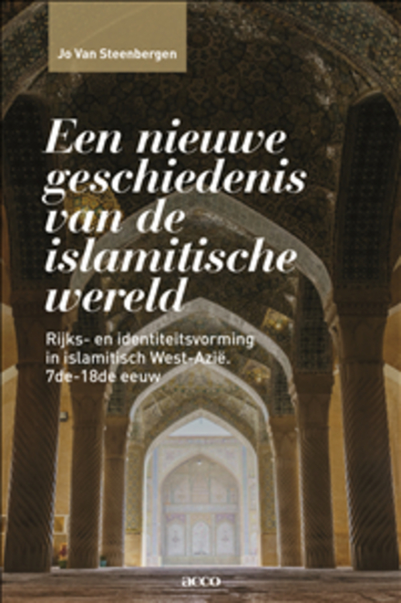 Een nieuwe geschiedenis van de islamitische wereld : rijks- en identiteitsvorming in islamitisch West-Azië (7de – 18de eeuw)