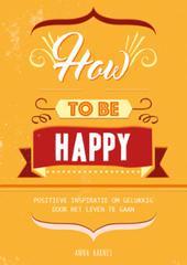 How to be happy : positieve inspiratie om gelukkig door het leven te gaan