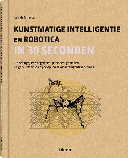 Kunstmatige intelligentie en robotica in 30 seconden : de belangrijkste begrippen, personen, gebieden en gebeurtenissen bij de opkomst van intelligente machines