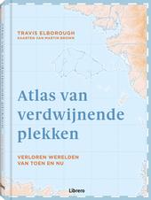 Atlas van verdwijnende plekken : verloren werelden van toen en nu