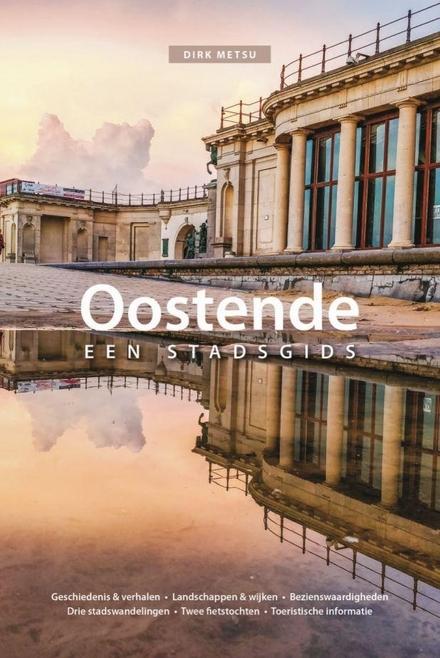 Oostende : een stadsgids : geschiedenis & verhalen, landschappen & wijken, bezienswaardigheden, drie stadswandeling...