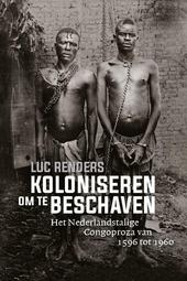 Koloniseren om te beschaven : het Nederlandstalige Congoproza van 1596 tot 1960