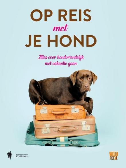 Op reis met je hond : alles over hondvriendelijk met vakantie gaan
