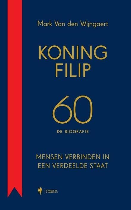 Koning Filip 60 : de biografie : mensen verbinden in een verdeelde staat