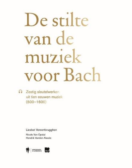 De stilte van de muziek voor Bach : zestig sleutelwerken uit tien eeuwen muziek (600-1600)