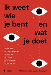 Ik weet wie je bent en wat je doet : hoe we onze privacy verliezen en wat je daaraan kunt doen