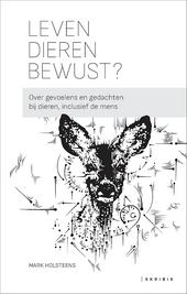 Leven dieren bewust? : over gevoelens en gedachten bij dieren, inclusief de mens