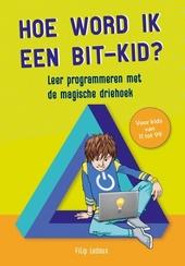 Hoe word ik een bit-kid? : leer programmeren met de magische driehoek : voor kids van 11 tot 99