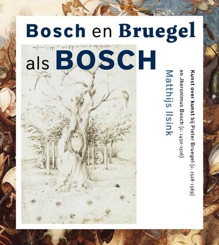 Bosch en Bruegel als Bosch : kunst over kunst bij Pieter Bruegel c. 1528-1569 en Jheronimus Bosch c. 1450-1516