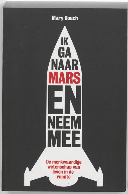 Ik ga naar Mars en neem mee ... : de merkwaardige wetenschap van leven in de ruimte