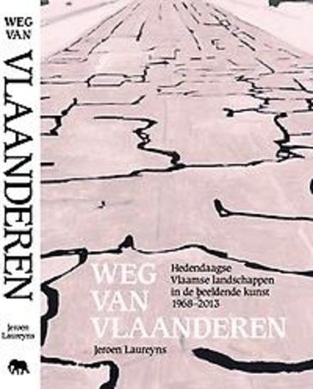Weg van Vlaanderen : hedendaagse Vlaamse landschappen in de beeldende kunst 1968-2013