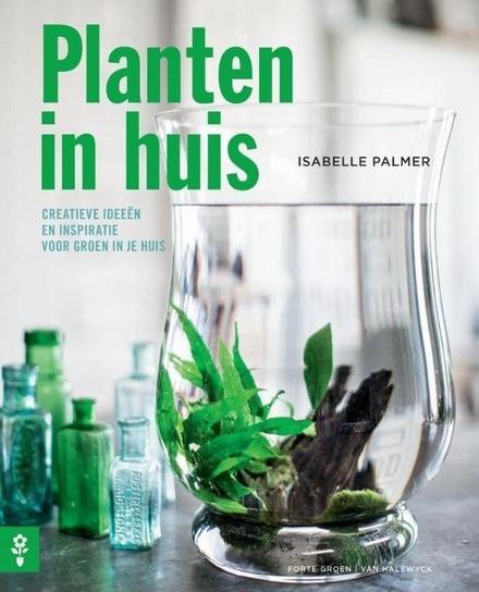 Planten in huis : creatieve ideeën en inspiratie voor groen in je huis