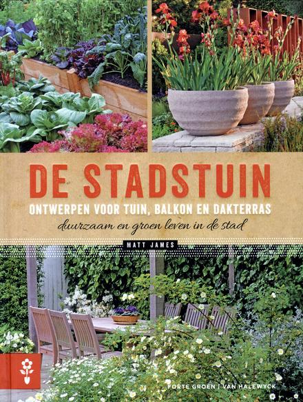 De stadstuin : ontwerpen voor tuin, balkon en dakterras : duurzaam en groen leven in de stad