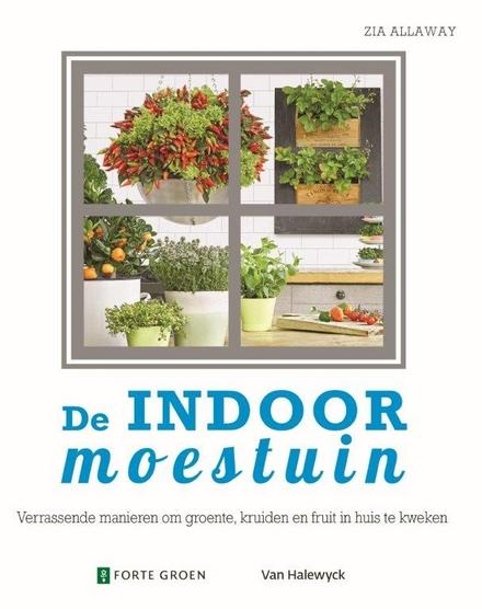 De indoor moestuin : verrassende manieren om groente, kruiden en fruit in huis te kweken