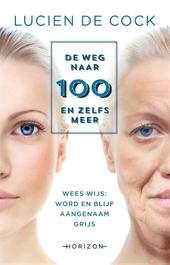 De weg naar 100 en zelfs meer : wees wijs : word en blijf aangenaam grijs
