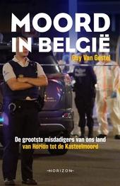 Moord in België : de grootste misdadigers van ons land : van Horion tot de Kasteelmoord