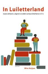 In Luiletterland : tussen schrijvers, uitgevers en andere curieuze letterheren m/v/x