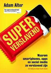 Superverslavend : waarom smartphones, apps en social media zo verslavend zijn (en wat je eraan kunt doen)