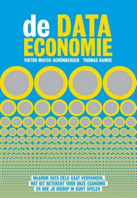 De data-economie : waarom data geld gaat vervangen, wat dit betekent voor onze economie en hoe je hierop in kunt sp...