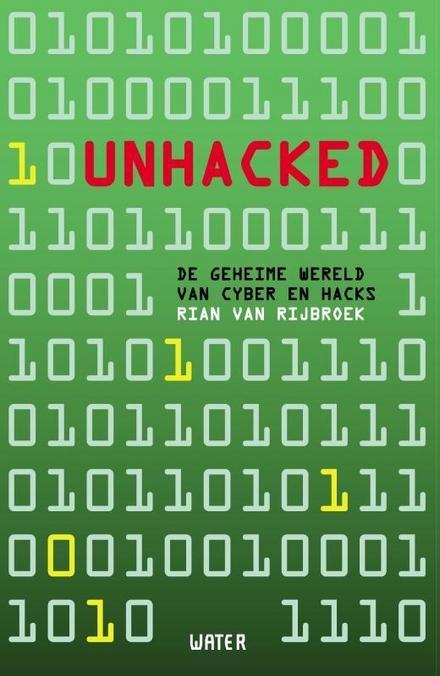 Unhacked : de geheime wereld van cyber en hacks