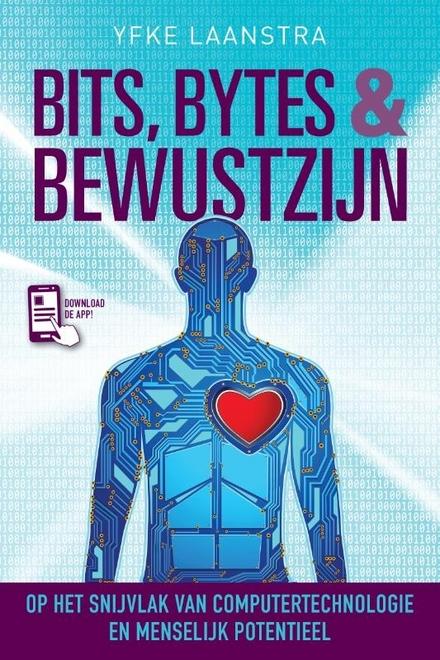 Bits, bytes & bewustzijn : op het snijvlak van computertechnologie en menselijk potentieel