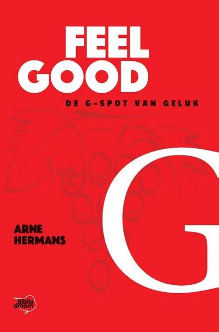 Feel good : de G-spot van geluk : geld, gezondheid, groots dromen, gemoedsrust, geliefden